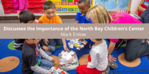 Mark Enlow Discusses the Importance of the North Bay Children's Cente